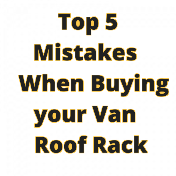 Top 5 Mistakes When Buying your Van Roof Rack